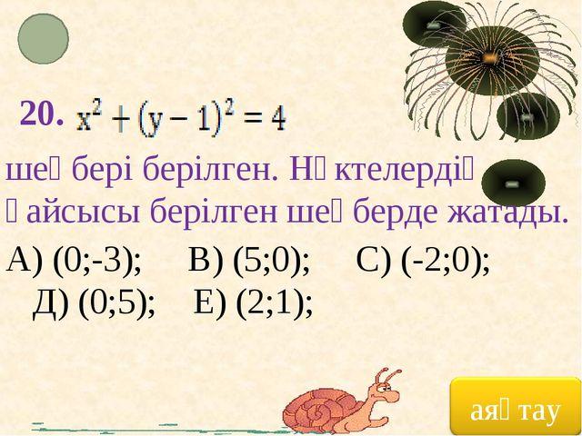 20. шеңбері берілген. Нүктелердің қайсысы берілген шеңберде жатады. А) (0;-3)...