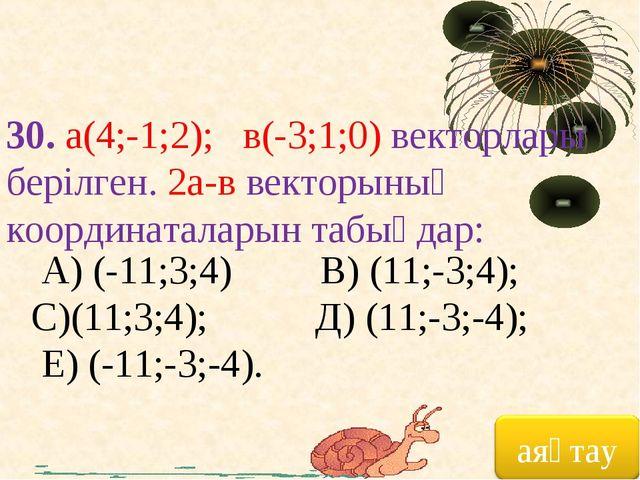 30. а(4;-1;2); в(-3;1;0) векторлары берілген. 2а-в векторының координаталарын...