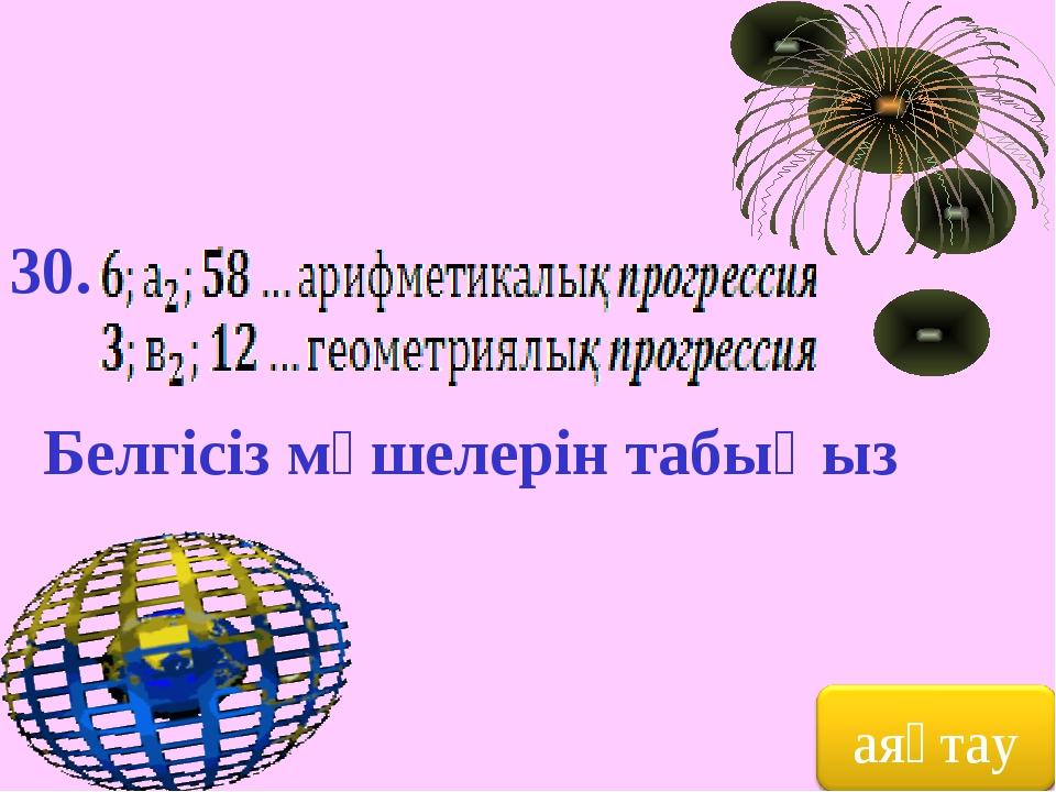 30. Белгісіз мүшелерін табыңыз