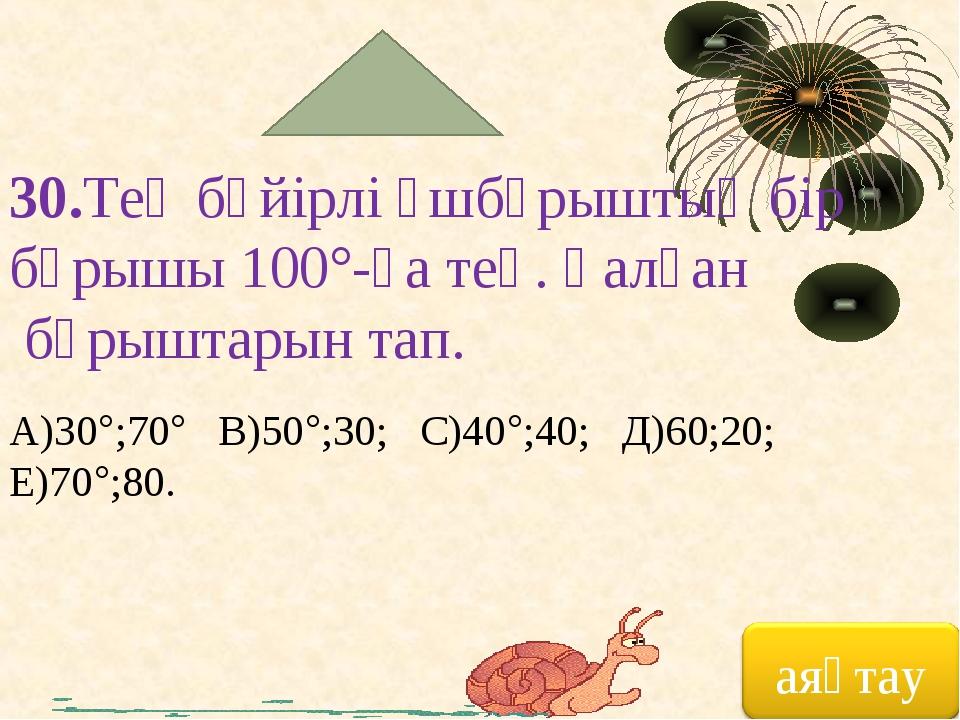 30.Тең бүйірлі үшбұрыштың бір бұрышы 100°-қа тең. Қалған бұрыштарын тап. А)30...