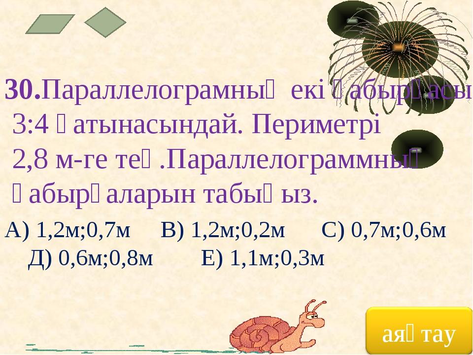 30.Параллелограмның екі қабырғасы 3:4 қатынасындай. Периметрі 2,8 м-ге тең.Па...