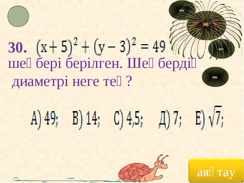 30. шеңбері берілген. Шеңбердің диаметрі неге тең?