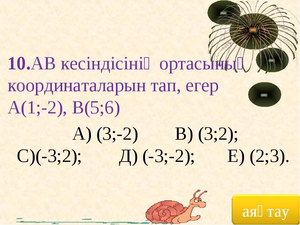 10.АВ кесіндісінің ортасының координаталарын тап, егер А(1;-2), В(5;6) А) (3;...