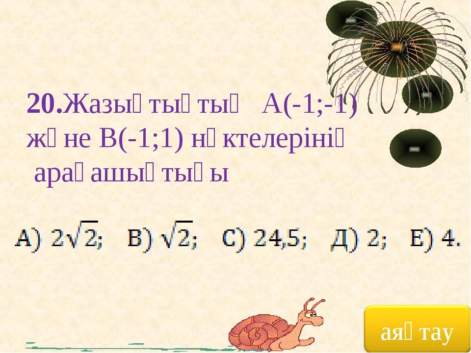 20.Жазықтықтың А(-1;-1) және В(-1;1) нүктелерінің арақашықтығы