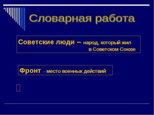 Советские люди – народ, который жил в Советском Союзе Фронт – место военных д