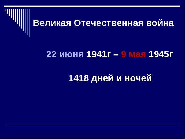 Великая Отечественная война 22 июня 1941г – 9 мая 1945г 1418 дней и ночей
