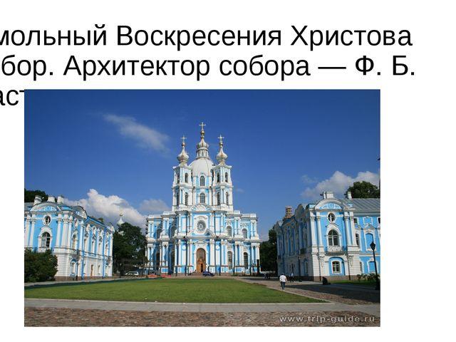 Смольный Воскресения Христова собор. Архитектор собора — Ф. Б. Растрелли.