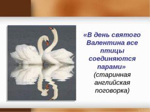 «В день святого Валентина все птицы соединяются парами» (старинная английская