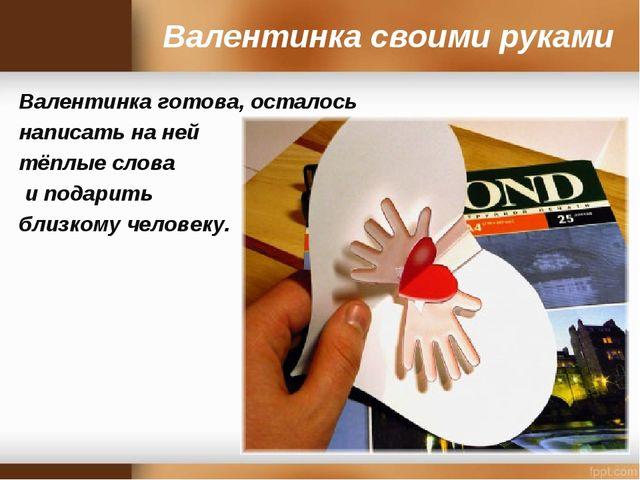 Валентинка своими руками Валентинка готова, осталось написать на ней тёплые с...