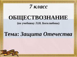 7 класс ОБЩЕСТВОЗНАНИЕ (по учебнику Л.Н. Боголюбова) Тема: Защита Отечества