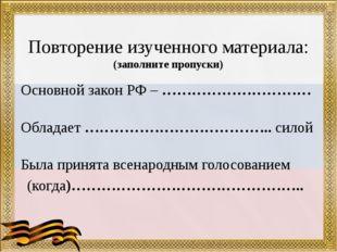 Повторение изученного материала: (заполните пропуски) Основной закон РФ – ……