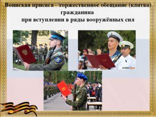 Воинская присяга - торжественное обещание (клятва) гражданина при вступлении