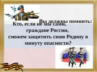 Вы должны помнить: Кто, если не мы сами, граждане России, сможем защитить сво