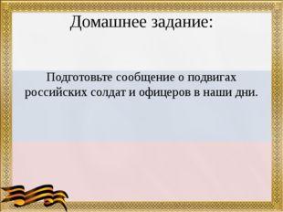 Домашнее задание: Подготовьте сообщение о подвигах российских солдат и офицер