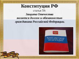 Конституция РФ статья 59: Защита Отечества является долгом и обязанностью гра