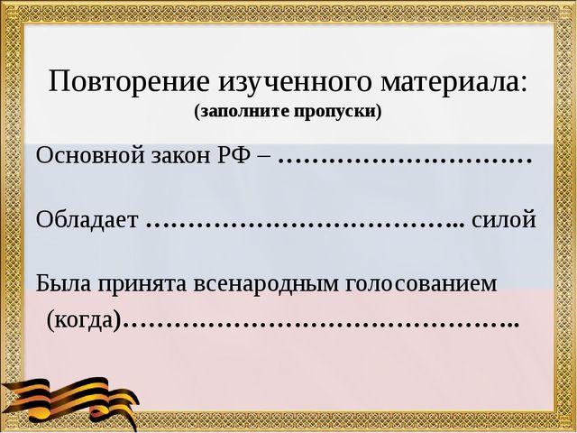 Повторение изученного материала: (заполните пропуски) Основной закон РФ – ……...