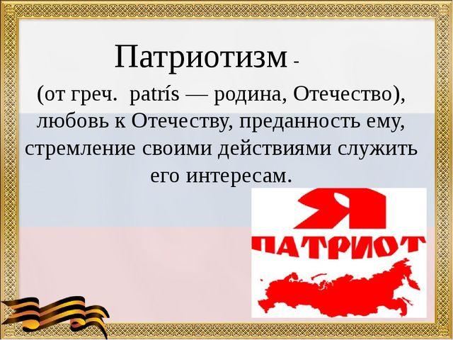 Патриотизм -  (от греч. patrís — родина, Отечество), любовь к Отечеству, пр...