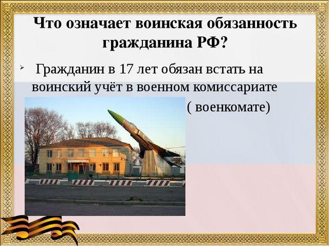 Что означает воинская обязанность гражданина РФ? Гражданин в 17 лет обязан вс...
