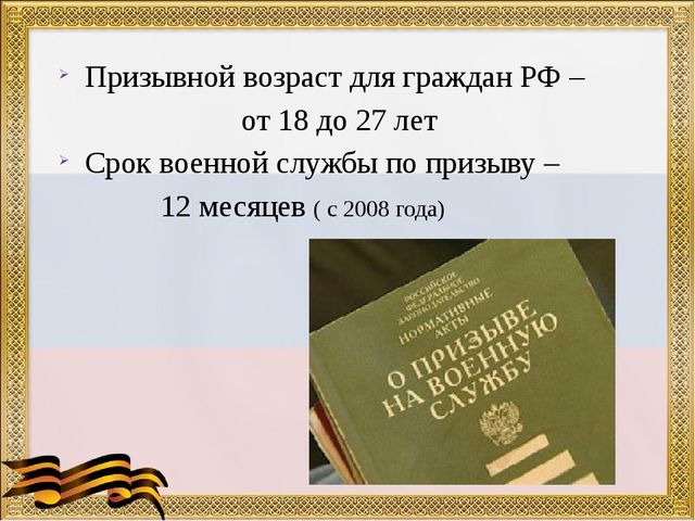 Призывной возраст для граждан РФ – от 18 до 27 лет Срок военной службы по при...