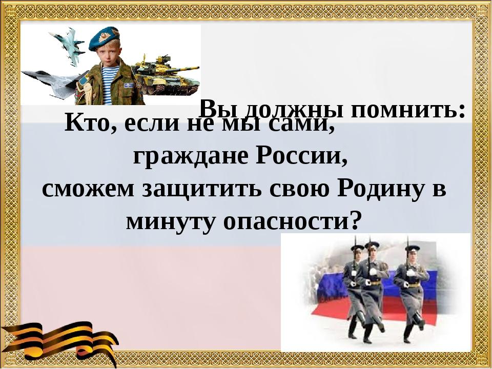 Вы должны помнить: Кто, если не мы сами, граждане России, сможем защитить сво...