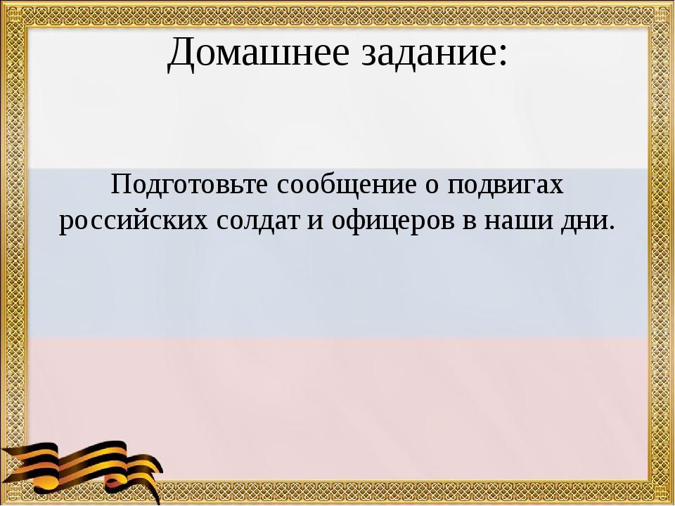 Домашнее задание: Подготовьте сообщение о подвигах российских солдат и офицер...