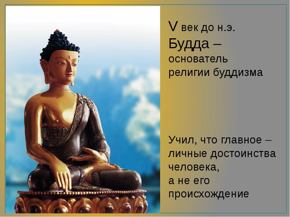 V век до н.э. Будда – основатель религии буддизма Учил, что главное – личные...