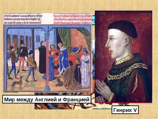 1415 г. – разгром французов при Азенкуре. Генрих V Мир между Англией и Францией