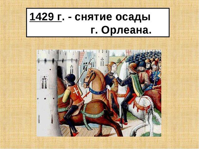 1429 г. - снятие осады г. Орлеана.