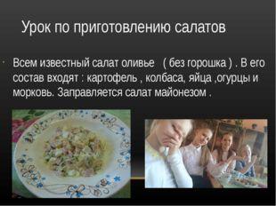 Урок по приготовлению салатов Всем известный салат оливье ( без горошка ) . В