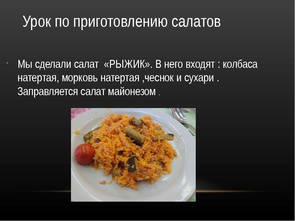 Урок по приготовлению салатов Мы сделали салат «РЫЖИК». В него входят : колба...