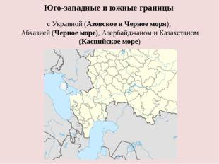 Юго-западные и южные границы с Украиной (АзовскоеиЧерноеморя), Абхазией(Ч