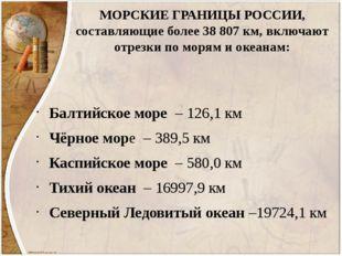 МОРСКИЕ ГРАНИЦЫ РОССИИ, составляющие более 38 807 км, включают отрезки по мор