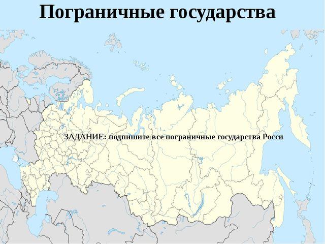 Пограничные государства ЗАДАНИЕ: подпишите все пограничные государства Росси