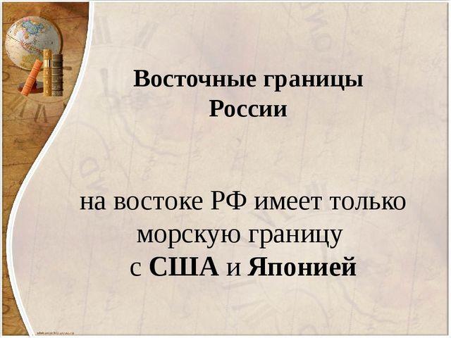 на востоке РФ имеет только морскую границу с США и Японией Восточные границы...