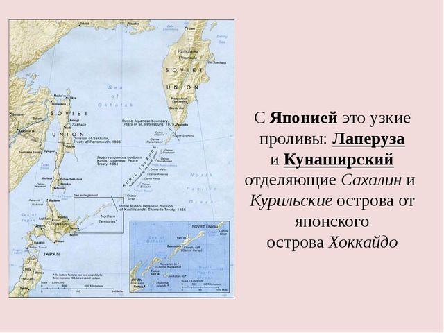 С Японией это узкие проливы:Лаперуза иКунаширский отделяющиеСахалиниКури...