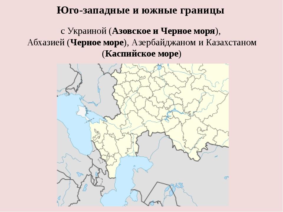 Юго-западные и южные границы с Украиной (АзовскоеиЧерноеморя), Абхазией(Ч...