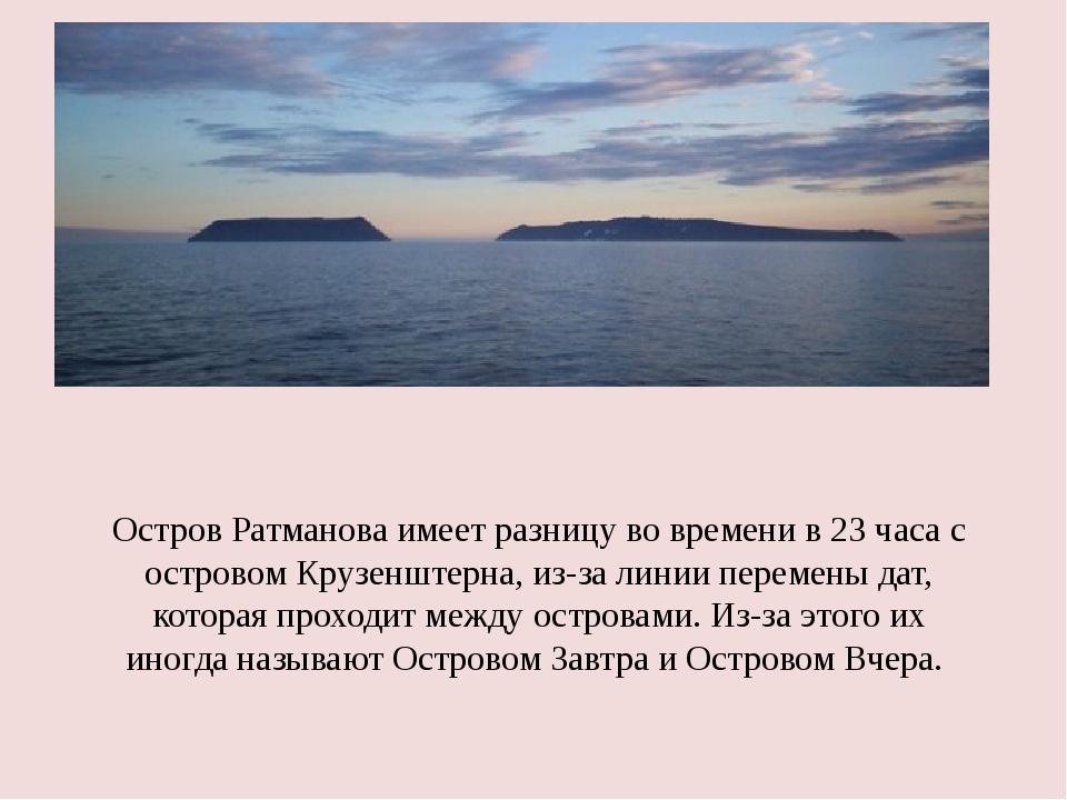 Остров Ратманова имеет разницу во времени в 23 часа с островом Крузенштерна,...