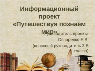 Информационный проект «Путешествуя познаём мир» Руководитель проекта Овчаренк