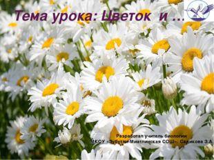 Тема урока: Цветок и … Разработал учитель биологии МКОУ «Зубутли-Миатлинская