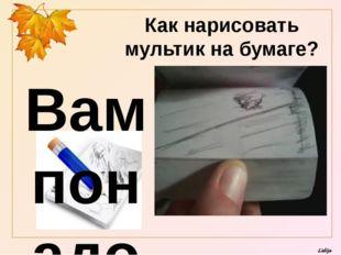 Вам понадобится блокнот и простой карандаш Как нарисовать мультик на бумаге?
