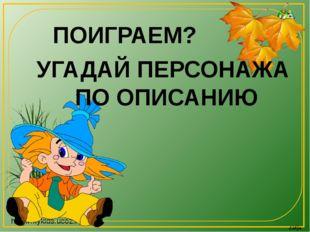 ПОИГРАЕМ? УГАДАЙ ПЕРСОНАЖА ПО ОПИСАНИЮ http://mykids.ucoz.ru/ Lidija