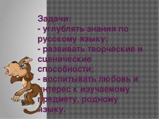 Задачи: - углублять знания по русскому языку; - развивать творческие и сцени
