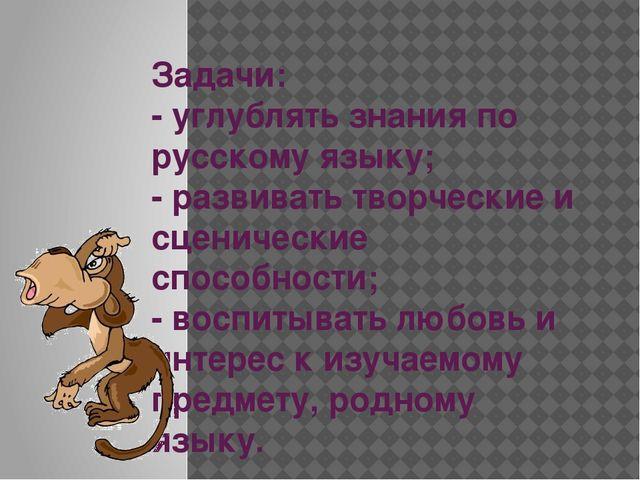 Задачи: - углублять знания по русскому языку; - развивать творческие и сцени...