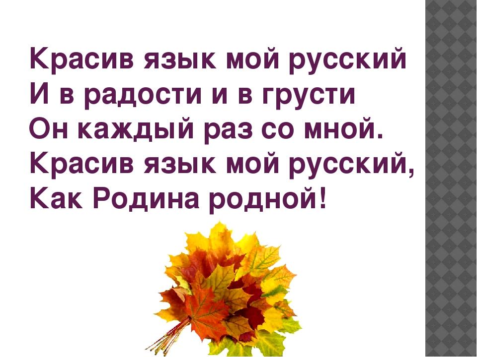 Красив язык мой русский И в радости и в грусти Он каждый раз со мной. Красив...