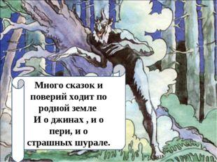 Много сказок и поверий ходит по родной земле И о джинах , и о пери, и о страш