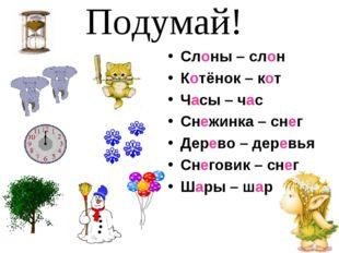 Слоны – слон Котёнок – кот Часы – час Снежинка – снег Дерево – деревья Снегов