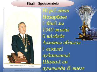 Нұрсұлтан Назарбаев Әбішұлы 1940 жылы 6 шілдеде Алматы облысы Қаскелең ауданы