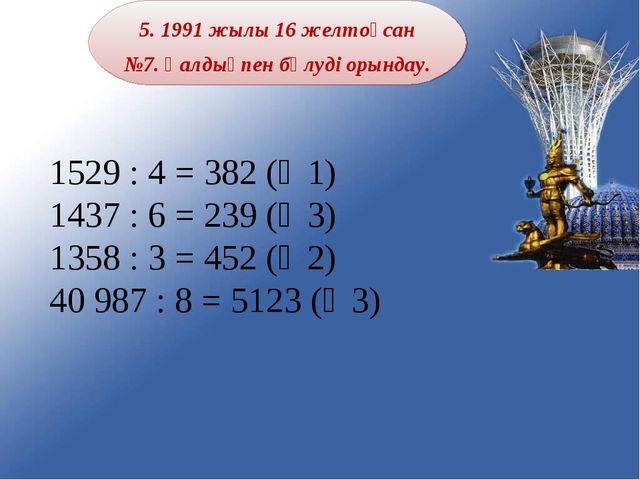 5. 1991 жылы 16 желтоқсан №7. Қалдықпен бөлуді орындау. 1529 : 4 = 382 (қ 1)...