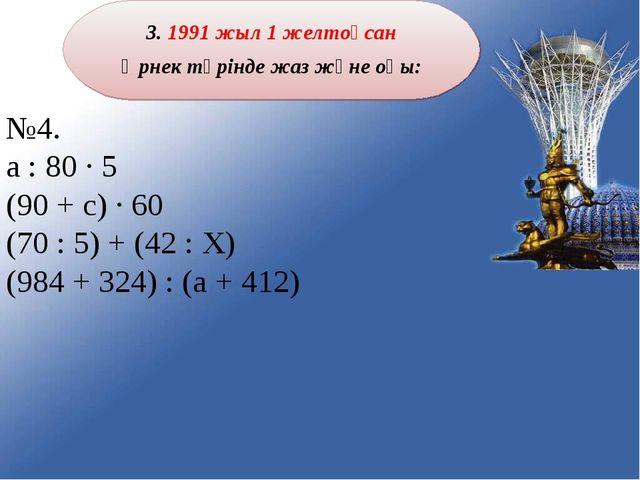 3. 1991 жыл 1 желтоқсан Өрнек түрінде жаз және оқы: №4. а : 80 ∙ 5 (90 + с) ∙...