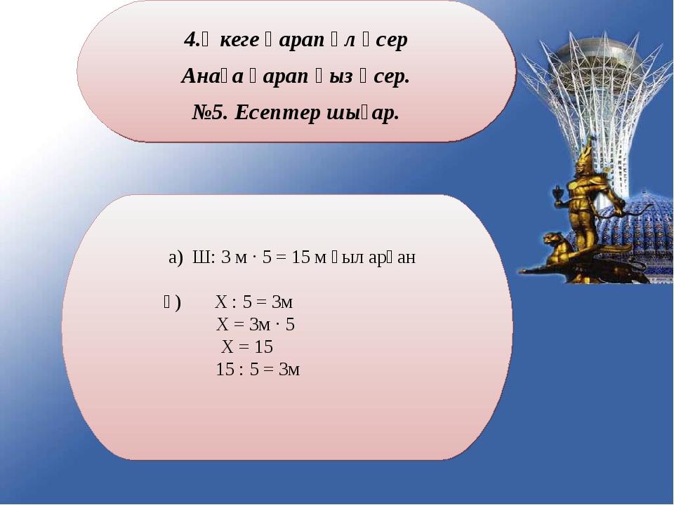 Әкеге қарап ұл өсер Анаға қарап қыз өсер. №5. Есептер шығар. а) Ш: 3 м ∙ 5 =...